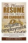 The Winning Resume for the Dream Job Candidate: Create the Ultimate Resume with a Step-By Step Guide; Market Yourself, Get the Job You Want, and Take Off on Your Career (Book 1) by Joshua J Brown (Paperback / softback, 2014)