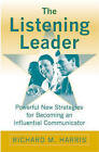The Listening Leader: Powerful New Strategies for Becoming an Influential Communicator by Richard M. Harris (Hardback, 2006)