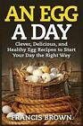 An Egg a Day: Clever, Delicious, and Healthy Egg Recipes to Start Your Day the Right Way by Francis Brown (Paperback / softback, 2015)