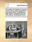 The Pattern of Modesty. an Examen of Two or Three Merry Arguments in a Pamphlet Call'd, the Defence of Toby Dismal. Translated from the Paris Edition. by Alexander Blunt, ... by Multiple Contributors (Paperback / softback, 2010)