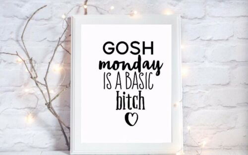 gosh monday is a basic bitch funny quote gloss Print a4 picture unframed