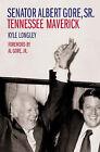 Senator Albert Gore,Sr.: Tennessee Maverick by Kyle Longley (Hardback, 2004)