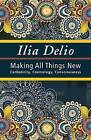 Making All Things New: Catholicity, Cosmology, Consciousness by Ilia Delio (Paperback, 2015)