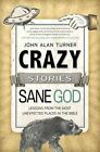 Crazy Stories, Sane God: Lessons from the Most Unexpected Places in the Bible by John Alan Turner (Paperback / softback, 2014)