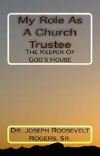 My Role As A Church Trustee: The Keeper Of God's House: By Dr Joseph R Rogers...