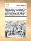 Statutes of the Corporation of the Orphan Hospital and Workhouse at Edinburgh. to Which Is Prefixed an Account of the Said Hospital from Its Establishment in 1733. by Multiple Contributors (Paperback / softback, 2010)