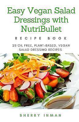Easy Vegan 101 Easy Vegan Salad Dressings With Nutribullet 25 Oil Free Plant Based Vegan Salad Dressings By Sherry Inman 2017 Paperback