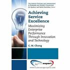 Achieving Service Excellence: Maximising Enterprise Performance Through Innovation and Technology by Carl M. Chang (Paperback, 2013)