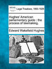 Hughes' American Parliamentary Guide: The Process of Lawmaking. by Edward Wakefield Hughes (Paperback / softback, 2010)