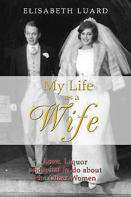 1 of 1 - Luard, Elisabeth, My Life as a Wife: Love, Liquor and What to Do About the Other