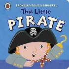 This Little Pirate: Ladybird Touch and Feel by Lucy Lyes (Board book, 2011)