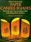 How to Make Paper Candle Shades : Decorate Your Room or Dinner-Table with Atmospheric Lanterns by Polly Pinder (1997, Hardcover)