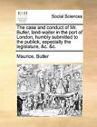 The Case and Conduct of Mr. Butler, Land-Waiter in the Port of London, Humbly Submitted to the Publick, Especially the Legislature, &C. &C. by Maurice Butler (Paperback / softback, 2010)