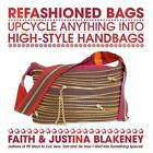 Refashioned Bags : Upcycle Anything into High-Style Handbags by Justina Blakeney and Faith Blakeney (2009, Paperback)