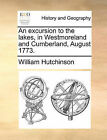 An Excursion to the Lakes, in Westmoreland and Cumberland, August 1773. by William Hutchinson (Paperback / softback, 2010)