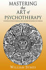 Mastering the Art of Psychotherapy: The Principles of Effective Psychological Change, Challenging the Boundaries of Self-Expression by William Symes (Hardback, 2015)