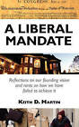 A Liberal Mandate: Reflections on Our Founding Vision and Rants on How We Have Failed to Achieve It by Keith D Martin (Paperback / softback, 2010)