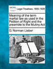 Meaning of the Term Martial Law as Used in the Petition of Right and the Preamble to the Mutiny ACT by G Norman Lieber (Paperback / softback, 2011)