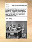 A Serious Exhortation to Repentance and a Holy Life. a Sermon Preach'd Before the Queen, at Saint James's Chappel, on Ashwednesday [Sic], Febr. 10. 1702/3. By... John Lord Archbishop of York. ... by John Sharp (Paperback / softback, 2010)