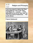 A Sermon Preach'd Before the Right Honourable Sir John Fryer, Bart. Lord-Mayor of ... London, ... in the Cathedral Church of St. Paul; Jan. 30. 1720. by Francis Haslewood, ... the Fourth Edition. by Francis Haslewood (Paperback / softback, 2010)