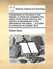 A Dissertation on the Stone in the Bladder: In Which Are Consider'd, the Nature of the Human Calculus, the Doctrine of Menstruums, or the Dissolvent for the Stone; ... in a Letter to a Physician in London. Ed 2 by Professor William Shaw (Paperback / softback, 2010)