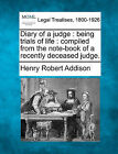 Diary of a Judge: Being Trials of Life: Compiled from the Note-Book of a Recently Deceased Judge. by Henry Robert Addison (Paperback / softback, 2010)