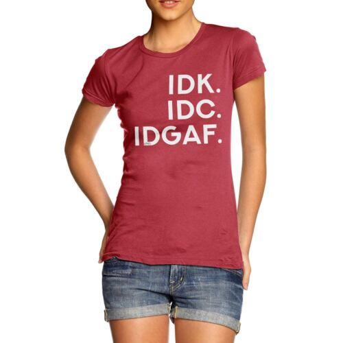 Twisted Envy IDK IDC IDGAF Women/'s Funny T-Shirt