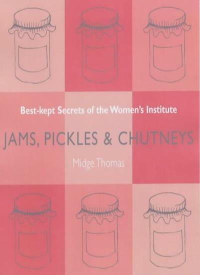 Jams, Pickles and Chutneys: Best Kept Secrets of the Women's Institute By Midge