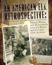 An American Elk Retrospective : Vintage Photos and Memorabilia from the Boone and Crockett Club Archives by Boone and Crockett Club Staff (2010, Hardcover)