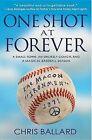 One Shot at Forever: A Small Town, an Unlikely Coach, and a Magical Baseball Season by Research Fellow Research School of Pacific and Asian Studies Chris Ballard (Paperback / softback, 2013)