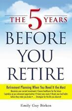 The 5 Years Before You Retire : Retirement Planning When You Need It the Most by Emily Guy Birken (2014, Paperback)