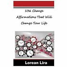 136 Change Affirmations That Will Change Your Life by Lorean Lira (2012, Paperback)