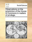 Observations on the Jurisdiction of the House of Commons in Matters of Privilege. by Multiple Contributors (Paperback / softback, 2010)