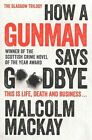 How a Gunman Says Goodbye by Malcolm MacKay (Paperback, 2014)