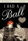 I Had a Ball My Friendship With Lucille Ball by Michael Z Stern 9781450287302