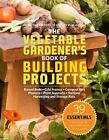 The Vegetable Gardener's Book of Building Projects : Raised Beds, Cold Frames, Compost Bins, Planters, Plant Supports, Trellises Harvesting and Storage AIDS (2010, Paperback)