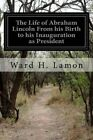The Life of Abraham Lincoln from His Birth to His Inauguration as President by Ward H Lamon (Paperback / softback, 2014)