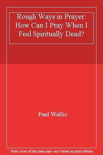 Rough Ways in Prayer: How Can I Pray When I Feel Spiritually Dead?,Paul Wallis