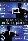The Definitive Guide to Marketing Planning: the Fast Track to Intelligent Marketing Planning and Implementation for Executives by Angela Hatton (Paperback, 2000)
