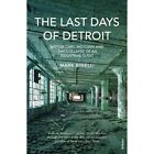 The Last Days of Detroit: Motor Cars, Motown and the Collapse of an Industrial Giant by Mark Binelli (Paperback, 2014)