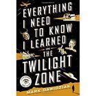 Everything I Need to Know I Learned in the Twighlight Zone by Mark Daniel Dawidziak (Hardback, 2017)