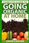 Complete Guide to Going Organic at Home: Heirloom Seeds, Seed Saving, Pest Contr: Heirloom Seeds, Seed Saving, Pest Control, Drying Herbs, Organic Recipes, Winterizing Your Garden by David Canyon (Paperback / softback, 2015)