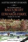 A Little Short Of Boats: The Civil War's Battles of Ball's Bluff and Edwards Ferry, October 21 - 22, 1861 by James A. Morgan III (Hardback, 2011)