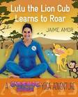 Lulu the Lion Cub Learns to Roar: A Cosmic Kids Yoga Adventure by Jaime Amor (Hardback, 2016)