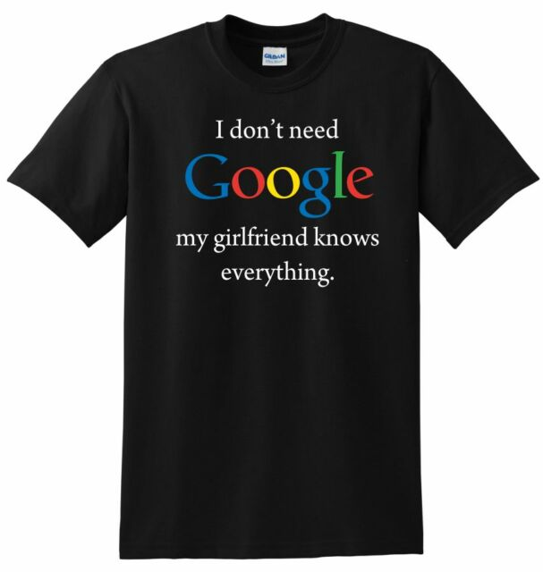 I don't need Google my girlfriend knows everything Funny Joke T-shirt Adult