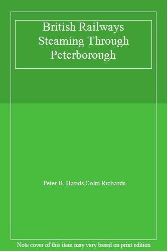 British Railways Steaming Through Peterborough,Peter B. Hands,Colin Richards