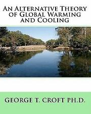 An Alternative Theory of Global Warming and Cooling by George T. Croft (2009,...
