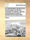 An Expostulatory Epistle to the Welch Knight, on the Late Revolution in Politicks; And the Extraordinary Conduct of Himself and His Associates. by Verax (Paperback / softback, 2010)