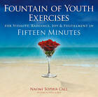 Fountain of Youth Exercises: For Vitality, Radiance, Joy & Fulfillment in Fifteen Minutes by Naomi Sophia Call (Paperback, 2011)