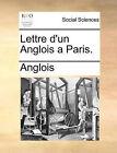 Lettre D'Un Anglois a Paris. by Anglois (Paperback / softback, 2010)